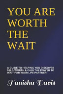 You Are Worth the Wait  A Guide to Helping You Discover Self Worth   Gain the Power to Wait for Your Life Partner