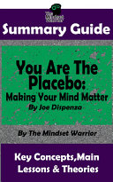 SUMMARY: You Are The Placebo: Making Your Mind Matter: by Joe Dispenza | The MW Summary Guide