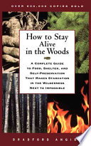 """How to Stay Alive in the Woods: A Complete Guide to Food, Shelter, and Self-Preservation That Makes Starvation in the Wilderness Next to Impossible"" by Bradford Angier, Vena Angier"