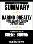 Extended Summary Of Daring Greatly: How The Courage To Be Vulnerable Transforms The Way We Live, Love, Parent, And Lead - Based On The Book By Brene Brown Pdf/ePub eBook