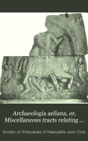 Archaeologia Aeliana  Or  Miscellaneous Tracts Relating to Antiquity