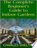 The Complete Beginner s Guide to Indoor Gardens