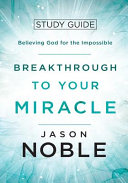 Breakthrough to Your Miracle: Study Guide: Believing God for the Impossible