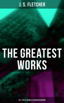 The Greatest Works of J  S  Fletcher  64  Titles in One Illustrated Edition