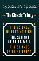 The Science of Getting Rich, the Science of Being Well, the Science of Being Great - The Classic Wallace D. Wattles Trilogy