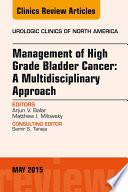 Management of High Grade Bladder Cancer  A Multidisciplinary Approach  An Issue of Urologic Clinics