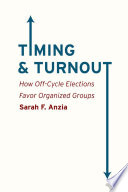 Timing and Turnout, How Off-Cycle Elections Favor Organized Groups by Sarah F. Anzia PDF