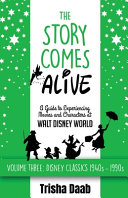 The Story Comes Alive  A Guide to Experiencing Movies and Characters at Walt Disney World  Volume Three  Disney Classics  1940s 1990s