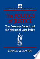 The Politics of Justice  Attorney General and the Making of Government Legal Policy