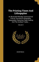 The Printing Times And Lithogapher  An Illustrated Monthly Technical And Fine art Journal Of Lithography  Typography  Engraving  Paper making And The
