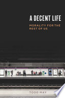 link to A decent life : morality for the rest of us in the TCC library catalog