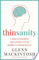"""Thinsanity: 7 Steps to Transform Your Mindset and Say Goodbye to Dieting Forever"" by Glenn Mackintosh"