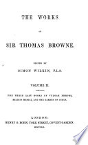The Works of Sir Thomas Browne  The three last books of Vulgar errors  Religio medici  and the garden of Cyrus