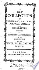 A new Collection of historical, political, poetical, critical and moral pieces calculated for amusement and instruction or the continuation of the English Magazine for ...