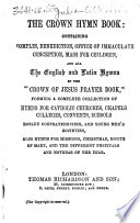 The Crown Hymn Book  Containing Complin  sic   Benediction  Office of Immaculate Conception  Mass for Children  and All the English and Latin Hymns in the    Crown of Jesus Prayer Book     Etc