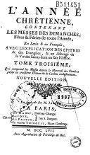 L'année chrétienne contenant les messes des dimanches, fêtes & fériés de toute l' année, en latin et en françois