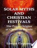 Solar Myths and Christian Festivals  The Pagan Origins of Christian Beliefs Book