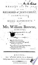 The Reality and Power of the Religion of Jesus Christ, Exemplified in the Dying Experience of Mr. William Browne, of Bristol, Etc. [The Advertisement Signed: John Browne.]
