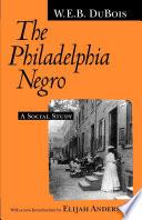 """The Philadelphia Negro: A Social Study"" by W. E. B. Du Bois, Elijah Anderson"