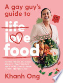 """""""A Gay Guy's Guide to Life Love Food: Outrageously delicious recipes (plus stories and dating advice) from a food-obsessed gay"""" by Khanh Ong"""