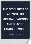The Resources of Arizona  Its Mineral  Farming  and Grazing Lands  Towns  and Mining Camps