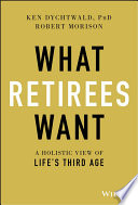 """What Retirees Want: A Holistic View of Life's Third Age"" by Ken Dychtwald, Robert Morison"