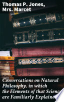 Conversations on Natural Philosophy  in which the Elements of that Science are Familiarly Explained