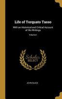 Life of Torquato Tasso  With an Historical and Critical Account of His Writings