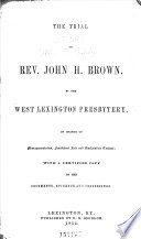 The Trial Of Rev  John H  Brown  By The West Lexington Presbytery  On Charge Of Misrepresentation  Fraudulent Sale And Unchristian Conduct