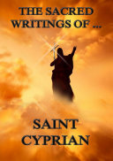 The Sacred Writings of Saint Cyprian (Annotated Edition)
