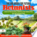 The Big Book for Future Botanists : Lessons on Plant Structures, Flowering vs. Non-Flowering Plants, Trees and Carnivorous Plants   Biology Books for Kids Junior Scholars Edition   Children's Biology Books