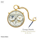 George Daniels: A Master Watchmaker & His Art : the Story of ...