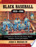 """""""Black Baseball, 1858-1900: A Comprehensive Record of the Teams, Players, Managers, Owners and Umpires"""" by James E. Brunson III"""