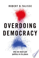 """""""Overdoing Democracy: Why We Must Put Politics in Its Place"""" by Robert B. Talisse"""