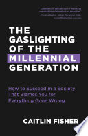 """The Gaslighting of the Millennial Generation: How to Succeed in a Society That Blames You for Everything Gone Wrong"" by Caitlin Fisher"