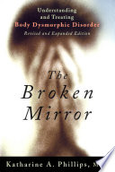 """The Broken Mirror: Understanding and Treating Body Dysmorphic Disorder"" by Katharine A. Phillips"