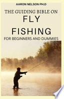 The Guiding Bible on Fly Fishing for Beginners and Dummies