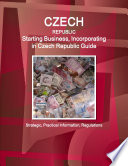 Czech Republic  Starting Business  Incorporating in Czech Republic Guide   Strategic  Practical Information  Regulations Book