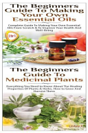 The Beginners Guide to Making Your Own Essential Oils and the Beginners Guide to Medicinal Plants