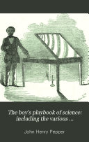 The Boy s Playbook of Science  Including the Various Manipulations and Arrangements of Chemical and Philosophical Apparatus Required for the Successful Performance of Scientific Experiments