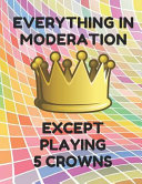 Everything in Moderation Except Playing 5 Crowns: Book of 200 Score Sheet Pages for 5 Crowns, 8.5 by 11 Inches, Funny Moderation Colorful Cover