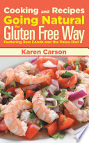 Cooking And Recipes Going Natural The Gluten Free Way Featuring Raw Foods And The Paleo Diet