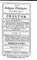 The Religious Philosopher  Or the Right Use of Contemplating the Works of the Creator  I  In the Wonderful Structure of Animal Bodies     II  In the     Formation of the Elements     III  In the     Structure     of the Heavens     Designed for the Conviction of Atheists and Infidels     Translated     by J  Chamberlayne     To which is Prefix d a Letter to the Translator by     J  T  Desaguliers     With Cuts   A Summary Account of Dr  Nieuwentijts Work by Monsieur Bernard  extracted from the    Nouvelles de la R  publique Des Lettres