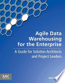 Agile Data Warehousing for the Enterprise  : A Guide for Solution Architects and Project Leaders