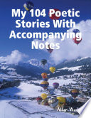 My 104 Poetic Stories With Accompanying Notes