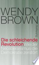 Die schleichende Revolution  : Wie der Neoliberalismus die Demokratie zerstört