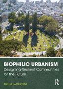 Biophilic urbanism : designing resilient communities for the future / Phillip James Tabb