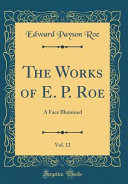 The Works of E. P. Roe, Vol. 12: A Face Illumined (Classic Reprint)