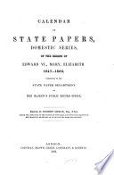 Calendar Of State Papers Domestic Series Of The Reigns Of Edward Vi Mary Elizabeth 1547 1580 Edward Vi Mary Elizabeth 1547 1580