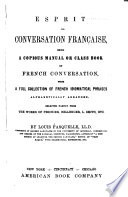 Esprit la conversation française, being a copious manual or class book of French conversation, with a full collection of French idiomatical phrases ...